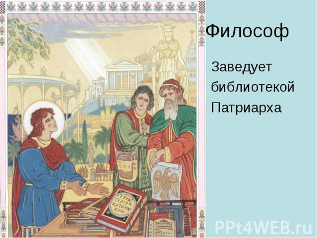 Философ Заведует библиотекой Патриарха