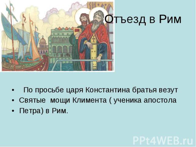 Отъезд в Рим По просьбе царя Константина братья везут Святые мощи Климента ( ученика апостола Петра) в Рим.