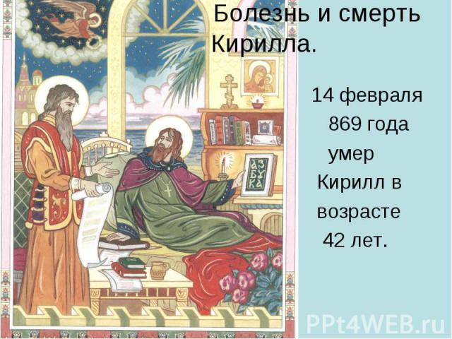 Болезнь и смерть Кирилла. 14 февраля 869 года умер Кирилл в возрасте 42 лет.