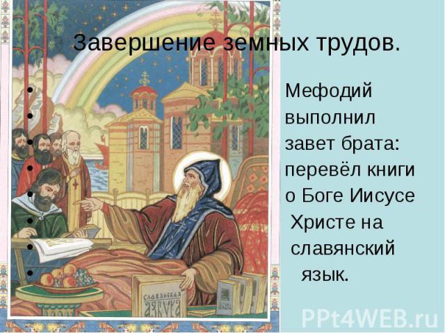 Завершение земных трудов. Мефодий выполнил завет брата: перевёл книги о Боге Иисусе Христе на славянский язык.