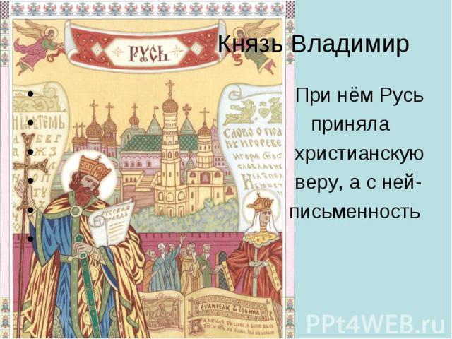 Князь Владимир При нём Русь приняла христианскую веру, а с ней- письменность