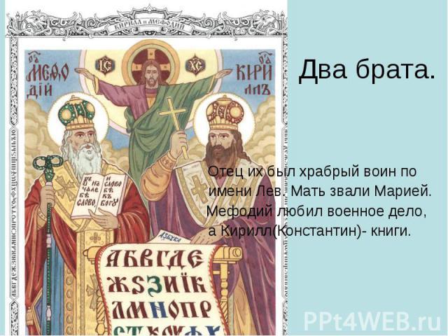 Два брата. Отец их был храбрый воин по имени Лев. Мать звали Марией. Мефодий любил военное дело, а Кирилл(Константин)- книги.