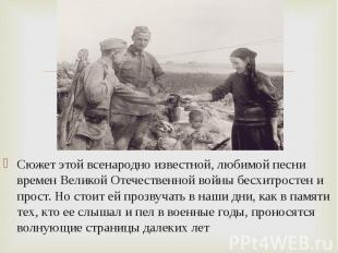 Сюжет этой всенародно известной, любимой песни времен Великой Отечественной войн