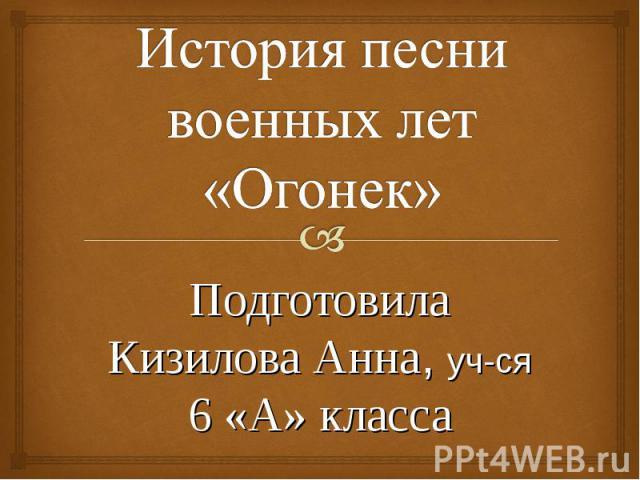 История песни военных лет «Огонек» Подготовила Кизилова Анна, уч-ся 6 «А» класса