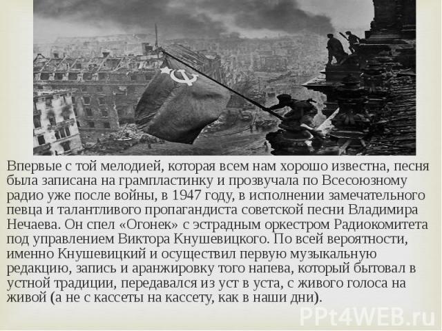 Впервые с той мелодией, которая всем нам хорошо известна, песня была записана на грампластинку и прозвучала по Всесоюзному радио уже после войны, в 1947 году, в исполнении замечательного певца и талантливого пропагандиста советской песни Владимира Н…