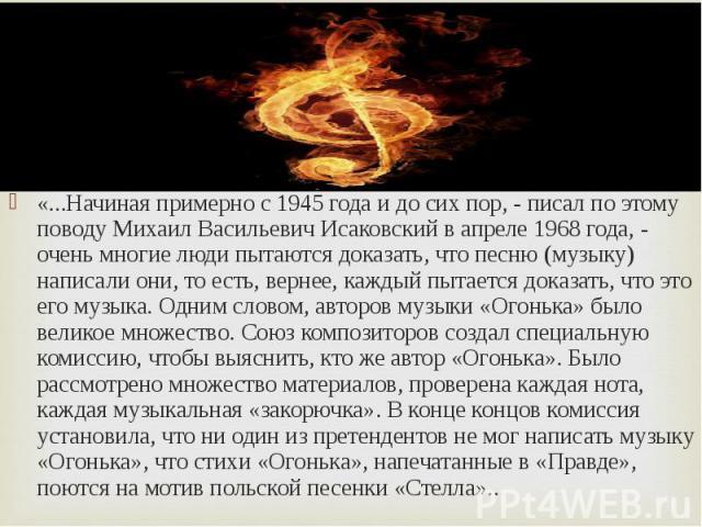 «...Начиная примерно с 1945 года и до сих пор, - писал по этому поводу Михаил Васильевич Исаковский в апреле 1968 года, - очень многие люди пытаются доказать, что песню (музыку) написали они, то есть, вернее, каждый пытается доказать, что это его му…