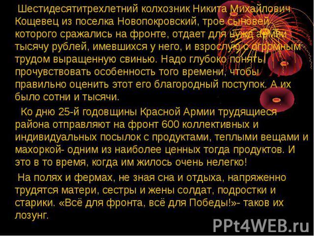 Шестидесятитрехлетний колхозник Никита Михайлович Кощевец из поселка Новопокровский, трое сыновей которого сражались на фронте, отдает для нужд армии тысячу рублей, имевшихся у него, и взрослую с огромным трудом выращенную свинью. Надо глубоко понят…
