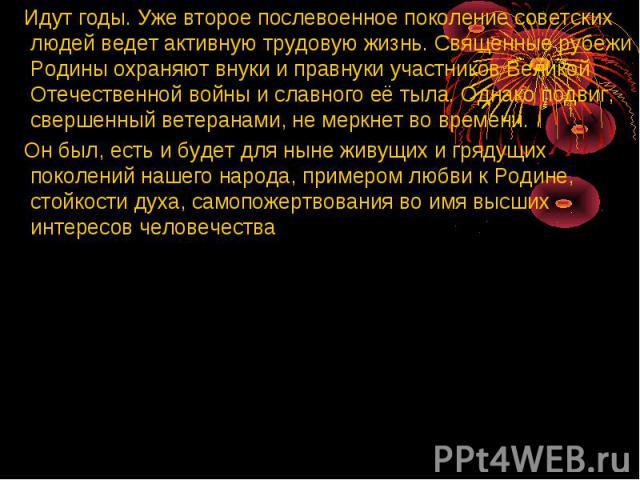Идут годы. Уже второе послевоенное поколение советских людей ведет активную трудовую жизнь. Священные рубежи Родины охраняют внуки и правнуки участников Великой Отечественной войны и славного её тыла. Однако подвиг, свершенный ветеранами, не меркнет…