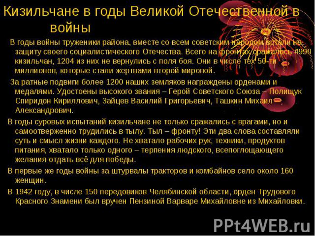 Кизильчане в годы Великой Отечественной в войны В годы войны труженики района, вместе со всем советским народом встали на защиту своего социалистического Отечества. Всего на фронтах сражалось 4990 кизильчан, 1204 из них не вернулись с поля боя. Они …