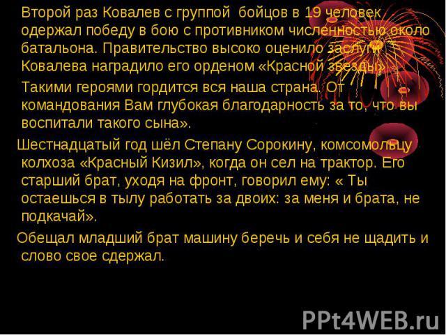 Второй раз Ковалев с группой бойцов в 19 человек одержал победу в бою с противником численностью около батальона. Правительство высоко оценило заслуги Ковалева наградило его орденом «Красной звезды» Такими героями гордится вся наша страна. От команд…