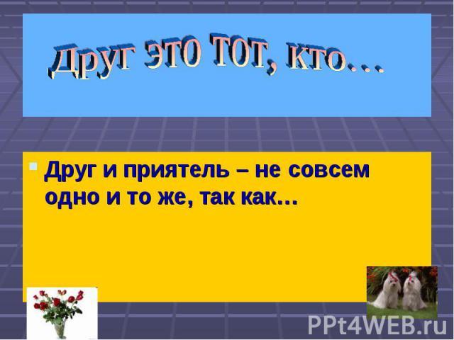 Друг это тот, кто… Друг и приятель – не совсем одно и то же, так как…