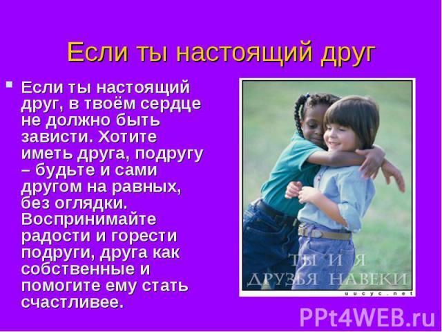 Если ты настоящий другЕсли ты настоящий друг, в твоём сердце не должно быть зависти. Хотите иметь друга, подругу – будьте и сами другом на равных, без оглядки. Воспринимайте радости и горести подруги, друга как собственные и помогите ему стать счастливее.