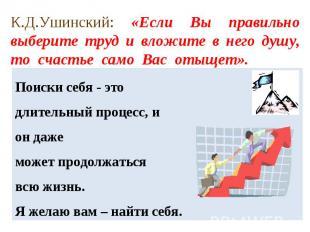 К.Д.Ушинский: «Если Вы правильно выберите труд и вложите в него душу, то счастье
