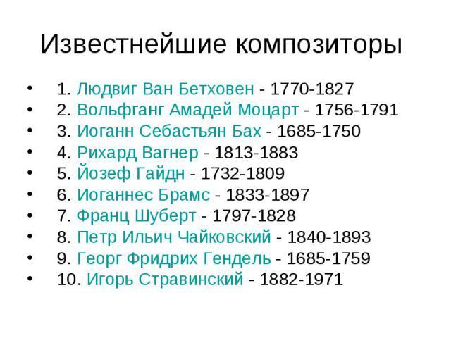 Известнейшие композиторы 1. Людвиг Ван Бетховен - 1770-1827 2. Вольфганг Амадей Моцарт - 1756-1791 3. Иоганн Себастьян Бах - 1685-1750 4. Рихард Вагнер - 1813-1883 5. Йозеф Гайдн - 1732-1809 6. Иоганнес Брамс - 1833-1897 7. Франц Шуберт - 1797-1828 …