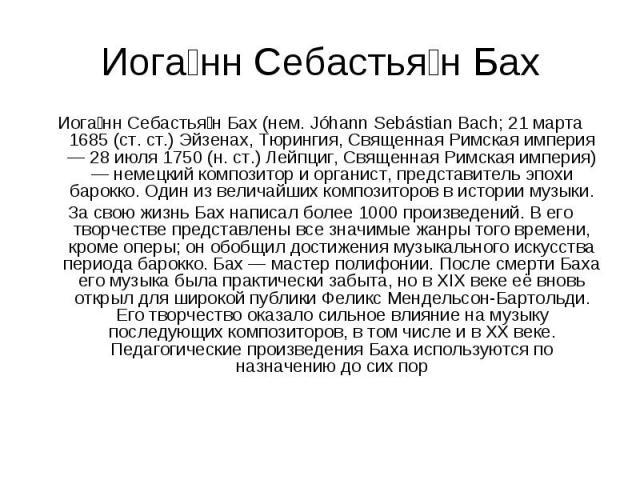 Иога нн Себастья н Бах Иога нн Себастья н Бах (нем. Jóhann Sebástian Bach; 21 марта 1685 (ст. ст.) Эйзенах, Тюрингия, Священная Римская империя — 28 июля 1750 (н. ст.) Лейпциг, Священная Римская империя) — немецкий композитор и органист, представите…