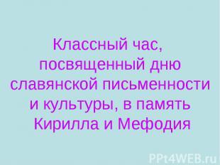 Классный час, посвященный дню славянской письменности и культуры, в память Кирил
