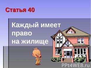 Статья 40 Каждый имеет право на жилище