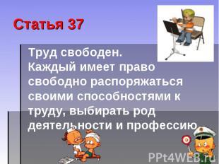 Статья 37 Труд свободен. Каждый имеет право свободно распоряжаться своими способ
