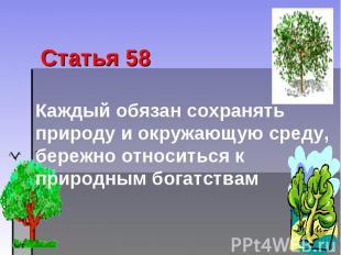 Статья 58 Каждый обязан сохранять природу и окружающую среду, бережно относиться