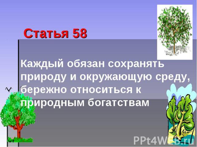 Статья 58 Каждый обязан сохранять природу и окружающую среду, бережно относиться к природным богатствам