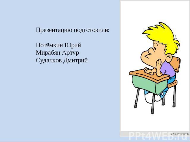 Презентацию подготовили: Потёмкин Юрий Мирабян Артур Судачков Дмитрий