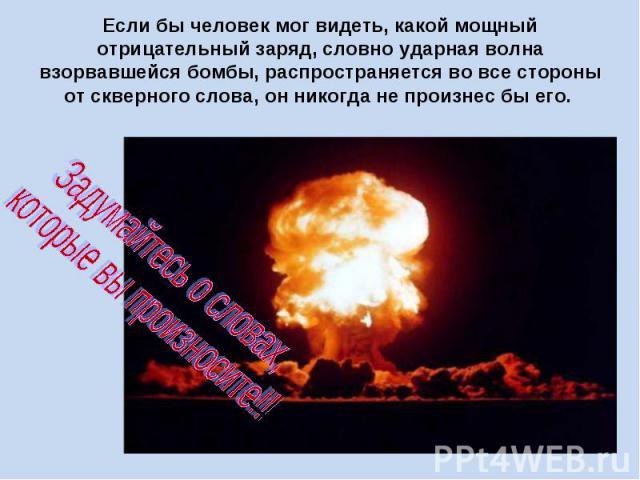 Если бы человек мог видеть, какой мощный отрицательный заряд, словно ударная волна взорвавшейся бомбы, распространяется во все стороны от скверного слова, он никогда не произнес бы его. Задумайтесь о словах, которые вы произносите!!!