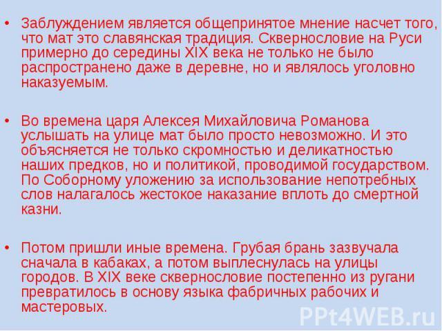 Заблуждением является общепринятое мнение насчет того, что мат это славянская традиция. Сквернословие на Руси примерно до середины XIX века не только не было распространено даже в деревне, но и являлось уголовно наказуемым. Во времена царя Алексея М…
