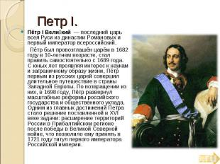 Петр Ι. Пётр I Вели кий — последний царь всея Руси из династии Романовых и перв