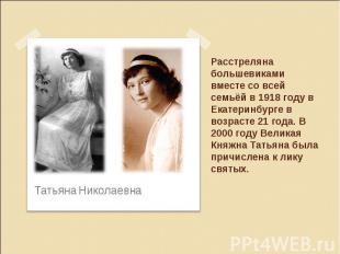 Расстреляна большевиками вместе со всей семьёй в 1918 году в Екатеринбурге в воз