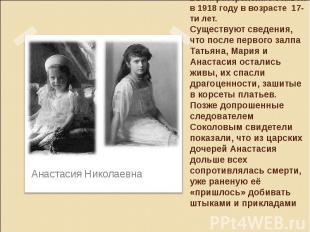 Была растрелена с семьей в 1918 году в возрасте 17-ти лет. Существуют сведения,