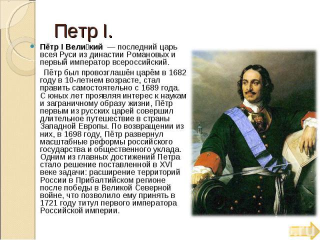 Петр Ι. Пётр I Вели кий — последний царь всея Руси из династии Романовых и первый император всероссийский. Пётр был провозглашён царём в 1682 году в 10-летнем возрасте, стал править самостоятельно с 1689 года. С юных лет проявляя интерес к наукам и…