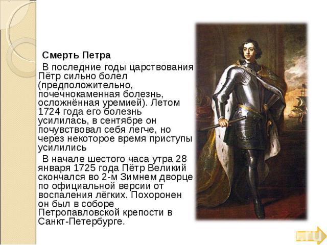 Смерть Петра В последние годы царствования Пётр сильно болел (предположительно, почечнокаменная болезнь, осложнённая уремией). Летом 1724 года его болезнь усилилась, в сентябре он почувствовал себя легче, но через некоторое время приступы усилились …