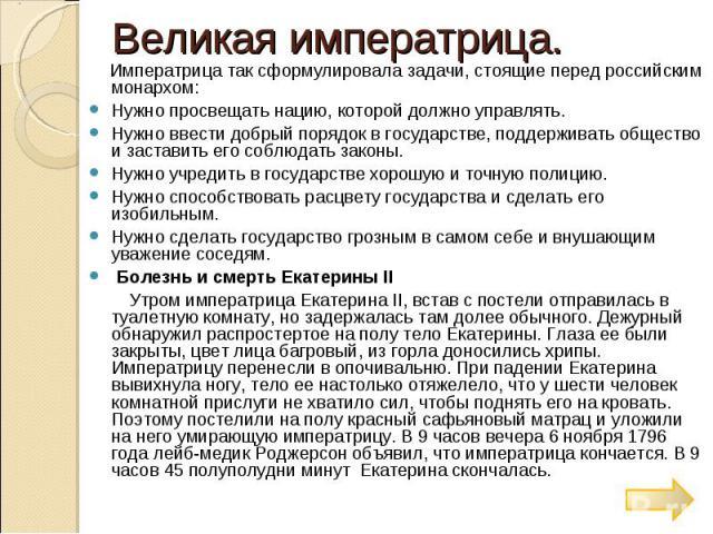 Великая императрица. Императрица так сформулировала задачи, стоящие перед российским монархом: Нужно просвещать нацию, которой должно управлять. Нужно ввести добрый порядок в государстве, поддерживать общество и заставить его соблюдать законы. Нужно…