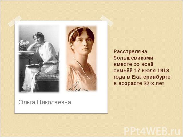 Расстреляна большевиками вместе со всей семьёй 17 июля 1918 года в Екатеринбурге в возрасте 22-х лет