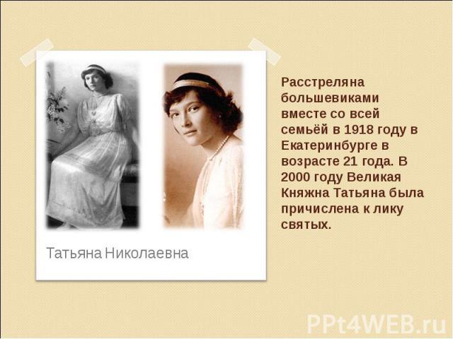 Расстреляна большевиками вместе со всей семьёй в 1918 году в Екатеринбурге в возрасте 21 года. В 2000 году Великая Княжна Татьяна была причислена к лику святых.