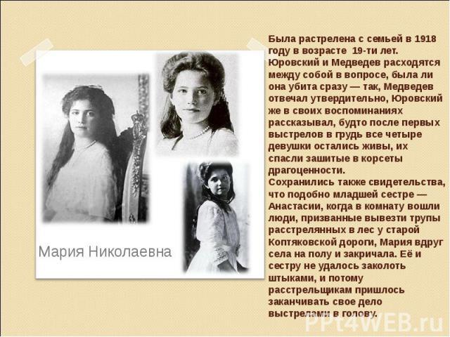 Была растрелена с семьей в 1918 году в возрасте 19-ти лет. Юровский и Медведев расходятся между собой в вопросе, была ли она убита сразу— так, Медведев отвечал утвердительно, Юровский же в своих воспоминаниях рассказывал, будто после первых выстрел…