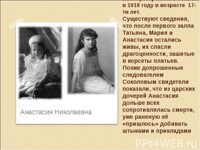 Была растрелена с семьей в 1918 году в возрасте 17-ти лет. Существуют сведения, что после первого залпа Татьяна, Мария и Анастасия остались живы, их спасли драгоценности, зашитые в корсеты платьев. Позже допрошенные следователем Соколовым свидетели …