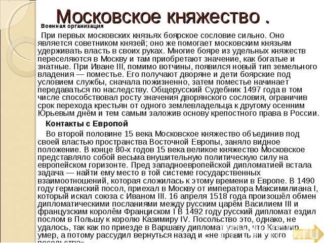 Московское княжество . Военная организация При первых московских князьях боярское сословие сильно. Оно является советником князей; оно же помогает московским князьям удерживать власть в своих руках. Многие бояре из удельных княжеств переселяются в М…