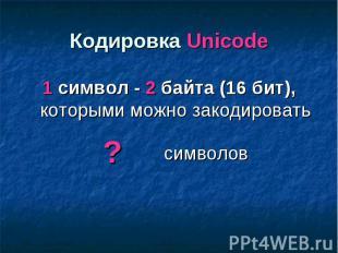 Кодировка Unicode 1 символ - 2 байта (16 бит), которыми можно закодировать симво