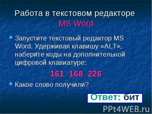 Работа в текстовом редакторе MS Word Запустите текстовый редактор MS Word. Удерживая клавишу «ALT», наберите коды на дополнительной цифровой клавиатуре: 161 168 226 Какое слово получили?