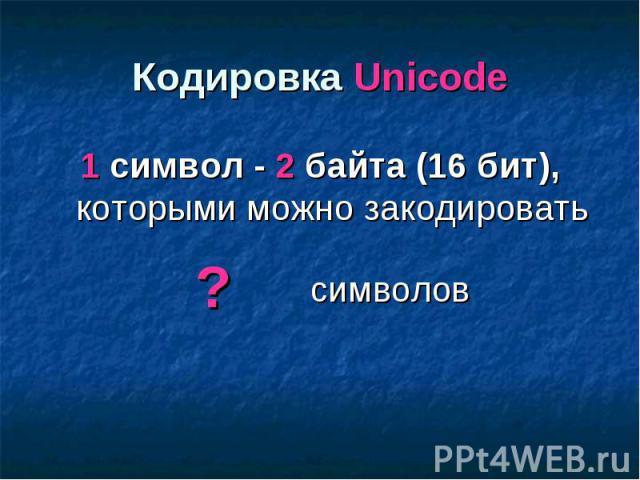 Кодировка Unicode 1 символ - 2 байта (16 бит), которыми можно закодировать символов