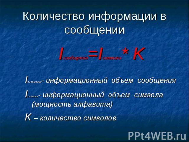 Количество информации в сообщении Iсообщения=Iсимвола* K Iсообщения- информационный объем сообщения Iсимвола- информационный объем символа (мощность алфавита) К – количество символов
