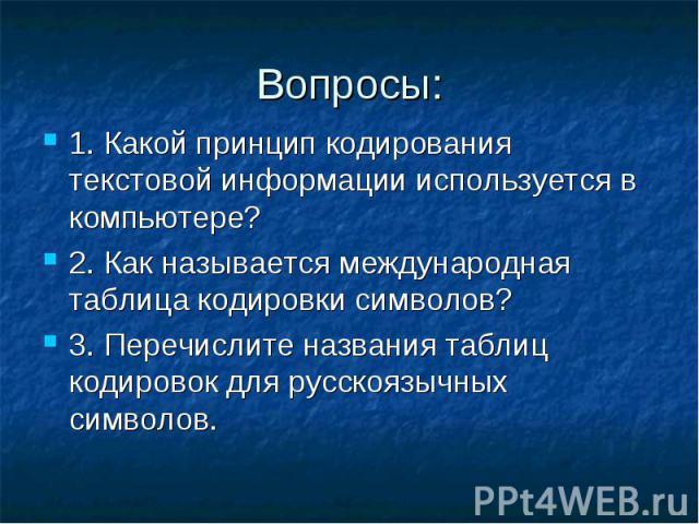 Вопросы: 1. Какой принцип кодирования текстовой информации используется в компьютере? 2. Как называется международная таблица кодировки символов? 3. Перечислите названия таблиц кодировок для русскоязычных символов.