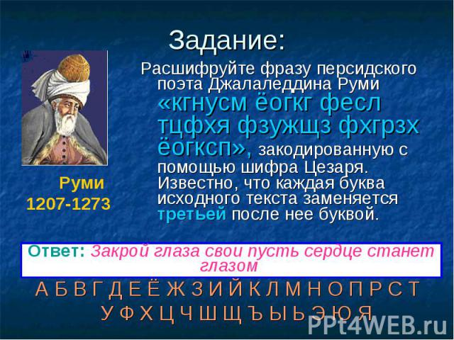 Задание: Расшифруйте фразу персидского поэта Джалаледдина Руми «кгнусм ёогкг фесл тцфхя фзужщз фхгрзх ёогксп», закодированную с помощью шифра Цезаря. Известно, что каждая буква исходного текста заменяется третьей после нее буквой. А Б В Г Д Е Ё Ж З …