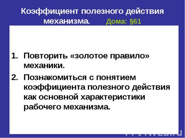 Коэффициент полезного действия механизма. Дома: §61 Цель урока: Повторить «золотое правило» механики. Познакомиться с понятием коэффициента полезного действия как основной характеристики рабочего механизма.