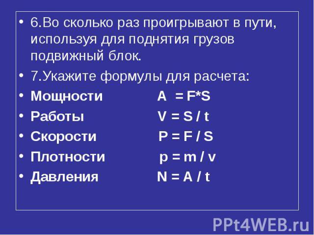 6.Во сколько раз проигрывают в пути, используя для поднятия грузов подвижный блок. 7.Укажите формулы для расчета: Мощности A = F*S Работы V = S / t Скорости P = F / S Плотности p = m / v Давления N = A / t