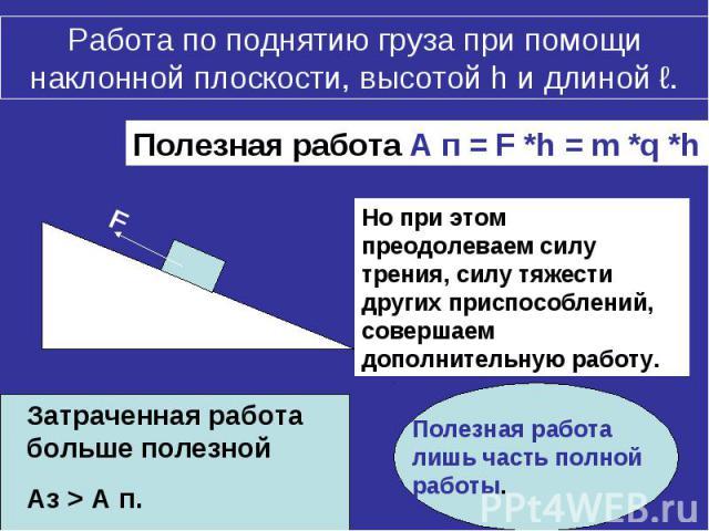 Работа по поднятию груза при помощи наклонной плоскости, высотой h и длиной ℓ.Полезная работа А п = F *h = m *q *h Но при этом преодолеваем силу трения, силу тяжести других приспособлений, совершаем дополнительную работу. Затраченная работа больше п…