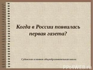 Когда в России появилась первая газета? Судинская основная общеобразовательная ш