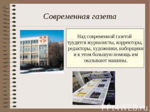 Современная газета Над современной газетой трудятся журналисты, корректоры, реда