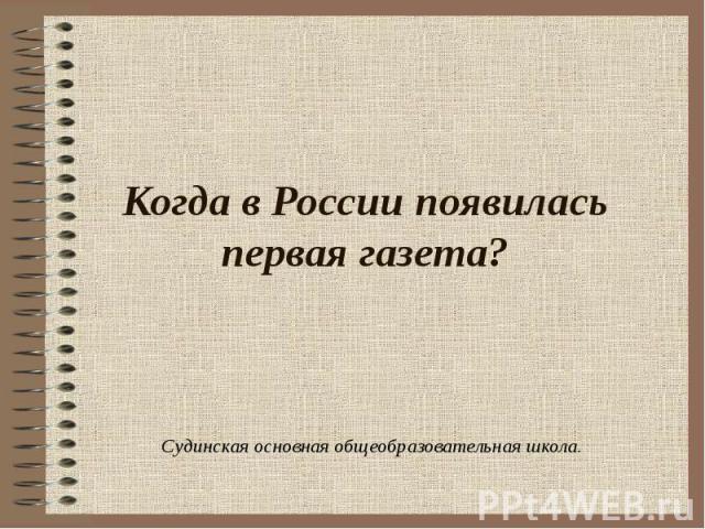 Когда в России появилась первая газета? Судинская основная общеобразовательная школа.